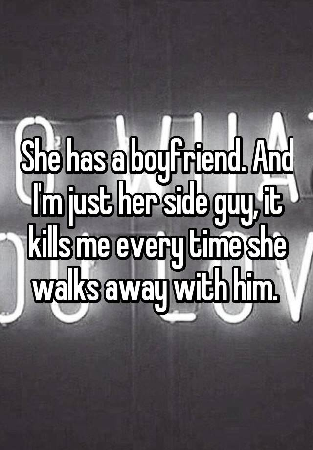 She has a boyfriend. And I'm just her side guy, it kills me every time she walks away with him.