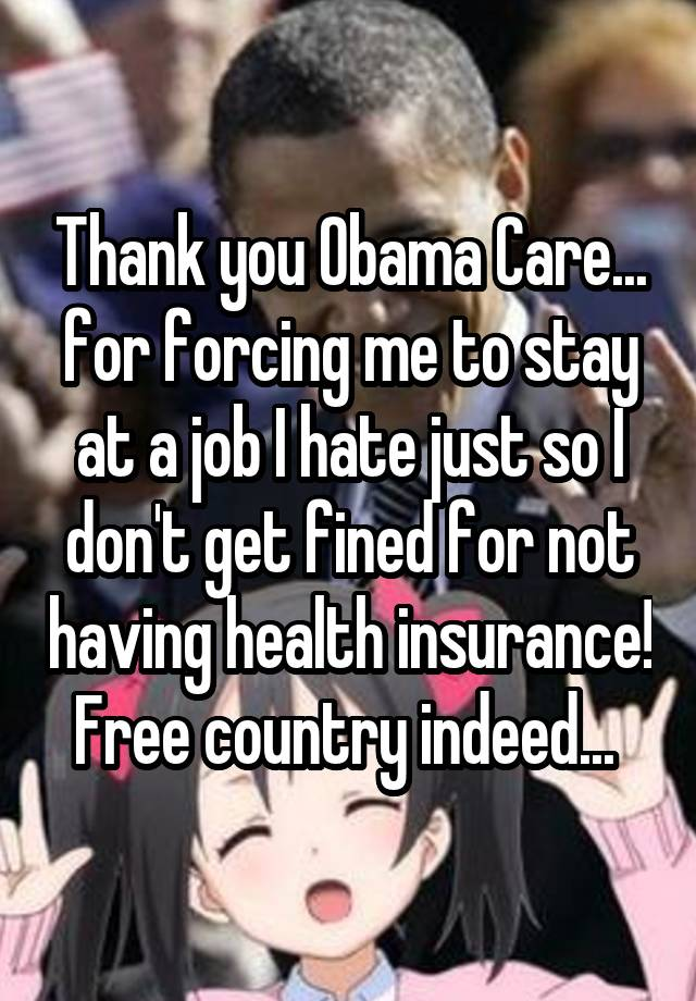 Thank you Obama Care... for forcing me to stay at a job I hate just so I don't get fined for not having health insurance! Free country indeed...