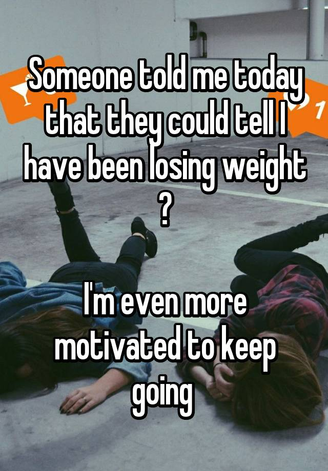 Someone told me today that they could tell I have been losing weight 😄 I'm even more motivated to keep going