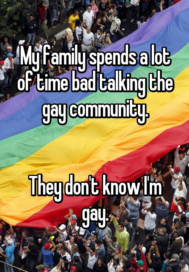 My family spends a lot of time bad talking the gay community. They don't know I'm gay.