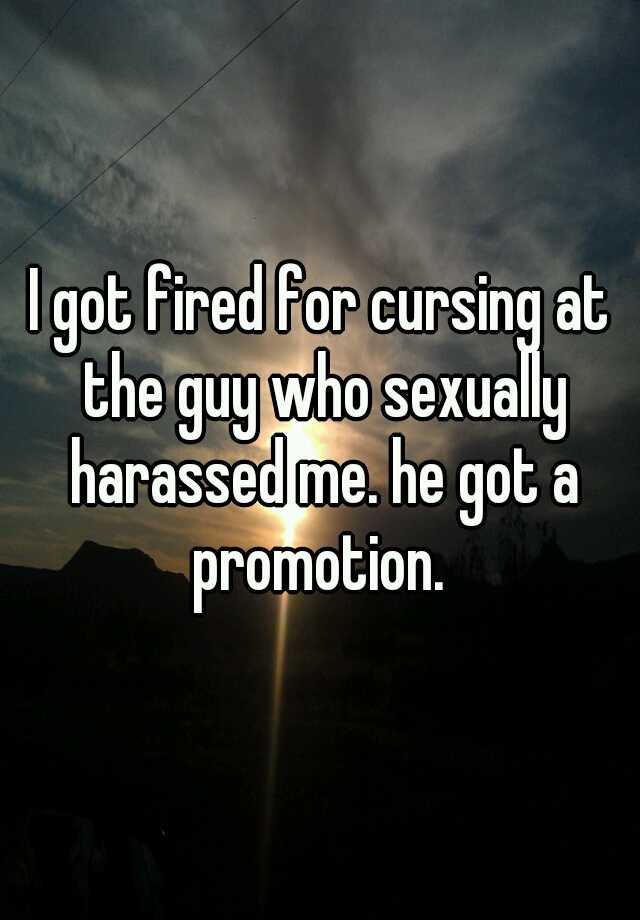 I got fired for cursing at the guy who sexually harassed me. he got a promotion.