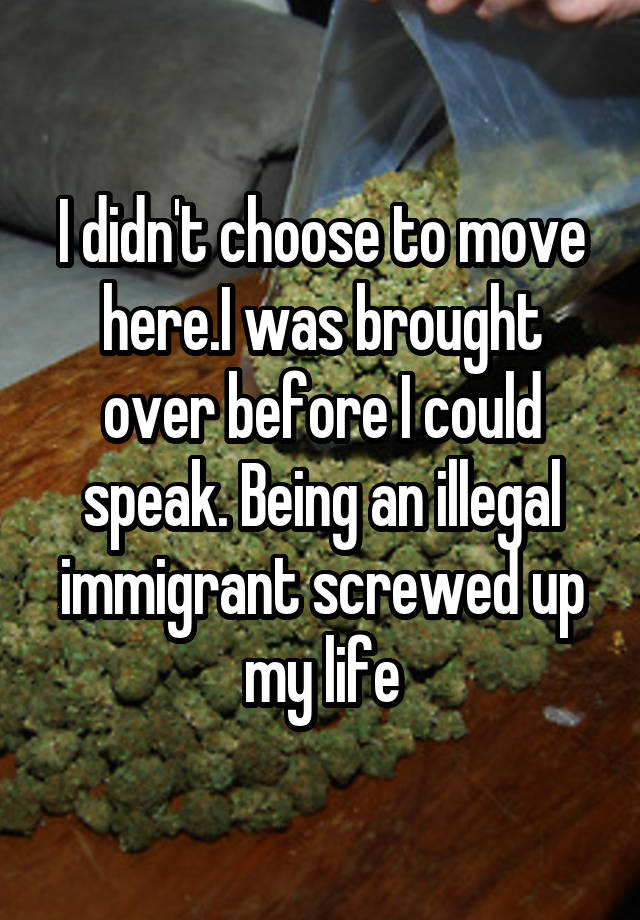 I didn't choose to move here.I was brought over before I could speak. Being an illegal immigrant screwed up my life