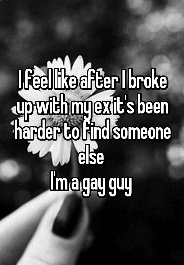 I feel like after I broke up with my ex it's been harder to find someone else  I'm a gay guy