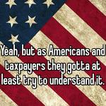 Yeah, but as Americans and taxpayers they gotta at least try to understand it.