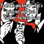 """Yeah like you know what's going on, your just a """"soldier"""" ha ha ha ha ha"""