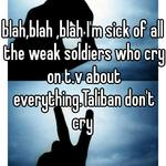 blah,blah ,blah I'm sick of all the weak soldiers who cry on t.v about everything.Taliban don't cry