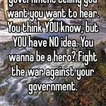 Fuck the war. Corrupt government telling you want you want to hear. You think YOU know, but YOU have NO idea. You wanna be a hero? Fight the war against your government.