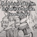 Oh :( do it just talk to him. Do it before its too late. Live a happy life