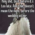 Holy shit. Do it before it's too late. And that doesn't mean the night before the wedding either.