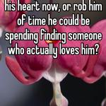 Would you rather break his heart now, or rob him of time he could be spending finding someone who actually loves him?