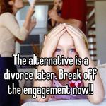 The alternative is a divorce later. Break off the engagement now!!