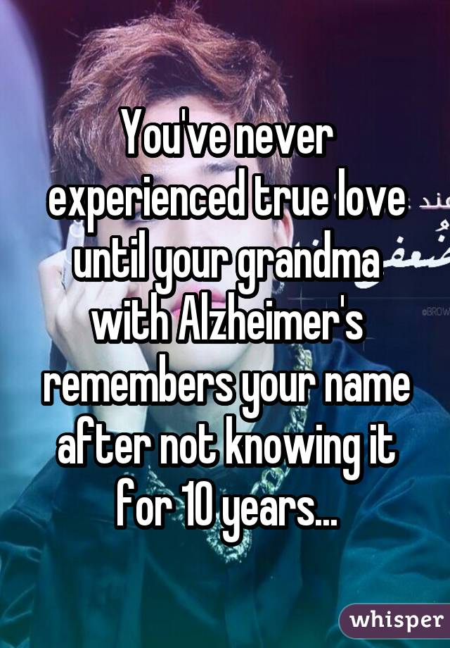 You've never experienced true love until your grandma with Alzheimer's remembers your name after not knowing it for 10 years...