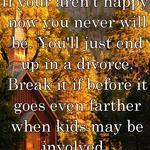If your aren't happy now you never will be. You'll just end up in a divorce. Break it if before it goes even farther when kids may be involved.