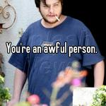 You're an awful person.