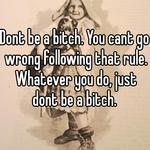 Dont be a bitch. You cant go wrong following that rule. Whatever you do, just dont be a bitch.