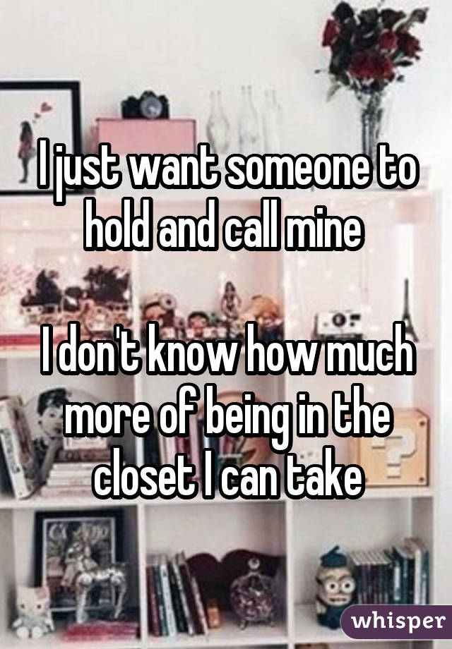 I just want someone to hold and call mine I don't know how much more of being in the closet I can take