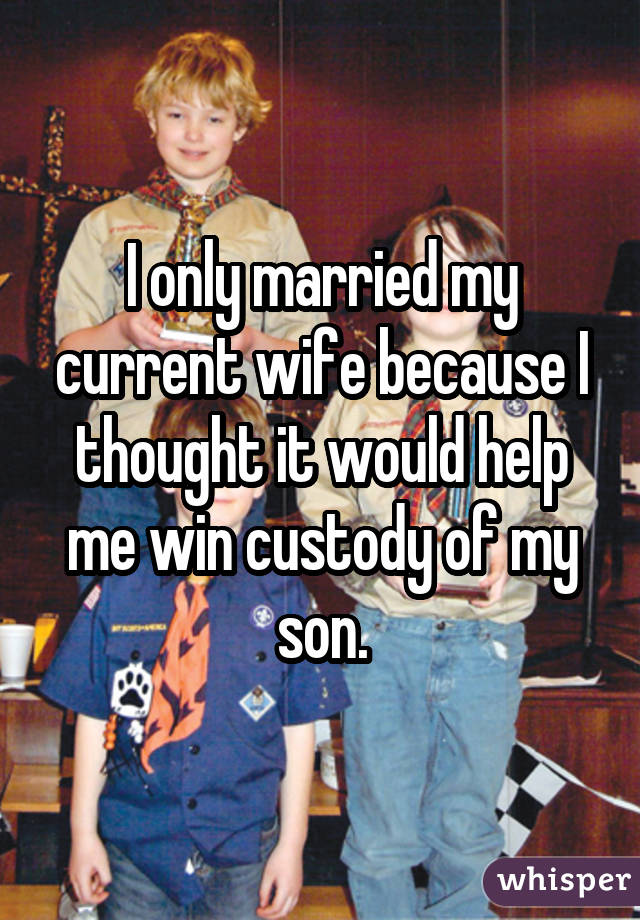 I only married my current wife because I thought it would help me win custody of my son.