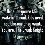 Because you're the watcher drunk kids need, not the one they want. You are, The Drunk Knight.