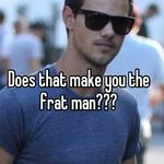 Does that make you the frat man???