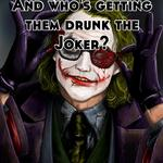 And who's getting them drunk the Joker?