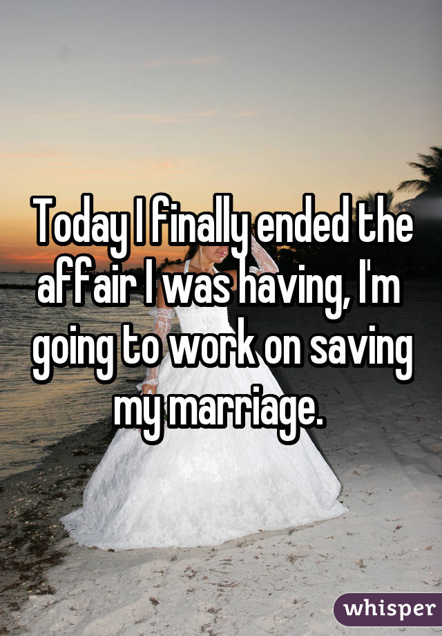 Today I finally ended the affair I was having, I'm going to work on saving my marriage.