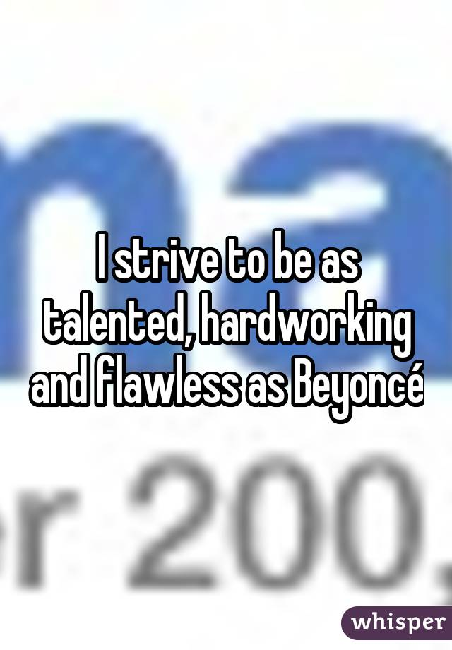 I strive to be as talented, hardworking and flawless as Beyoncé