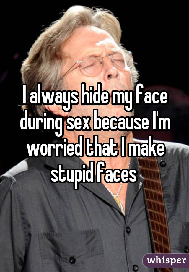 I always hide my face during sex because I'm worried that I make stupid faces