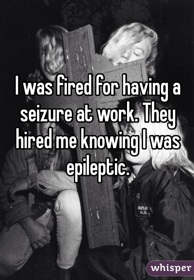 I was fired for having a seizure at work. They hired me knowing I was epileptic.