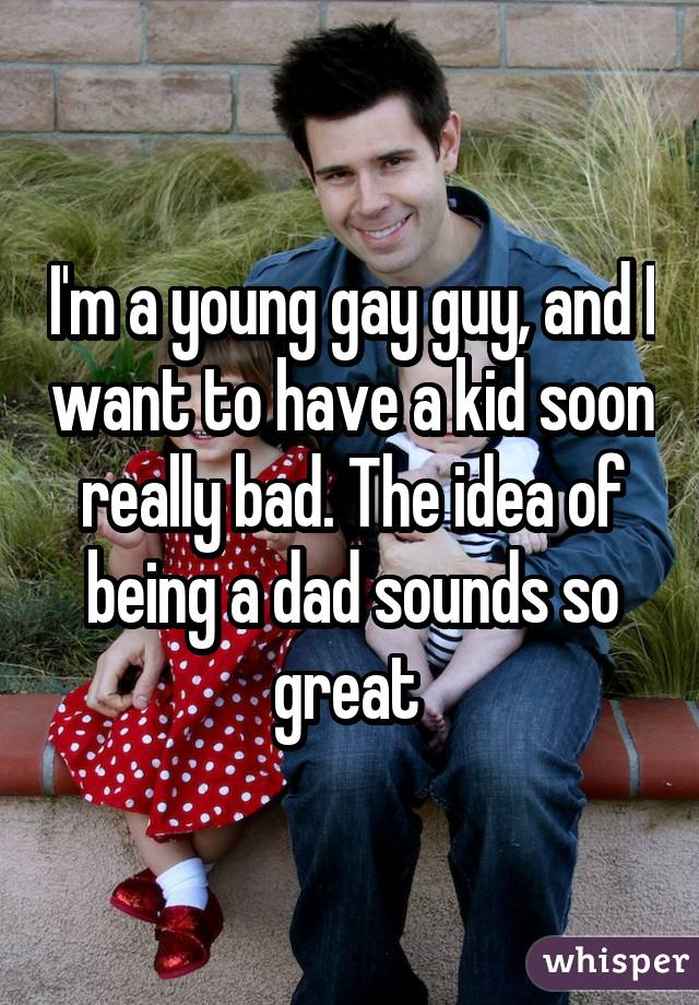 I'm a young gay guy, and I want to have a kid soon really bad. The idea of being a dad sounds so great