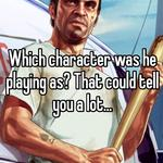 Which character was he playing as? That could tell you a lot...