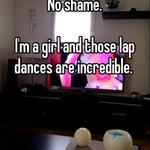 No shame.   I'm a girl and those lap dances are incredible.