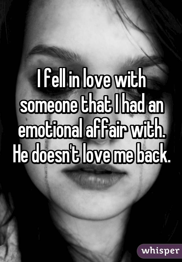 I fell in love with someone that I had an emotional affair with. He doesn't love me back.