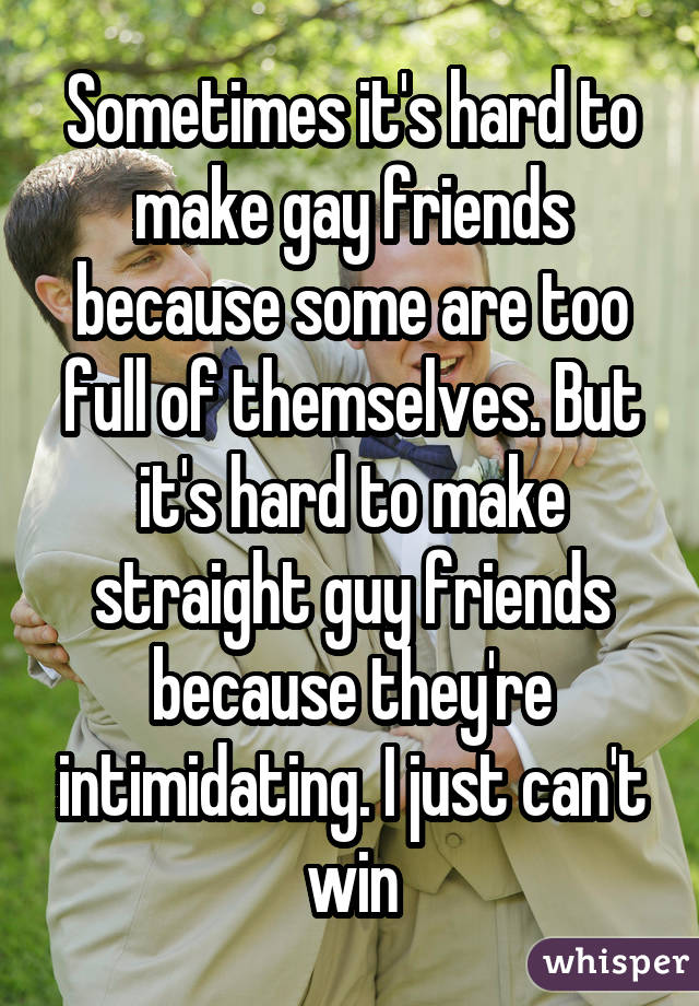 Sometimes it's hard to make gay friends because some are too full of themselves. But it's hard to make straight guy friends because they're intimidating. I just can't win
