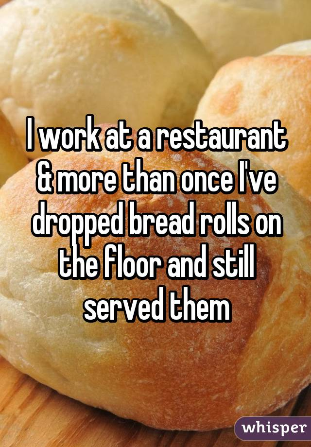 I work at a restaurant & more than once I've dropped bread rolls on the floor and still served them