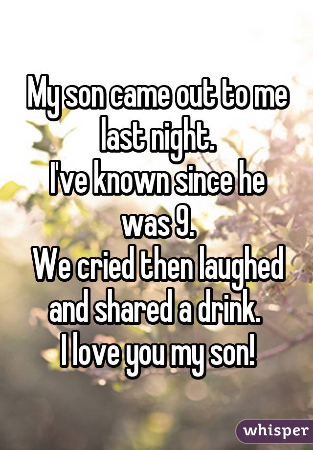 My son came out to me last night. I've known since he was 9. We cried then laughed and shared a drink.  I love you my son!