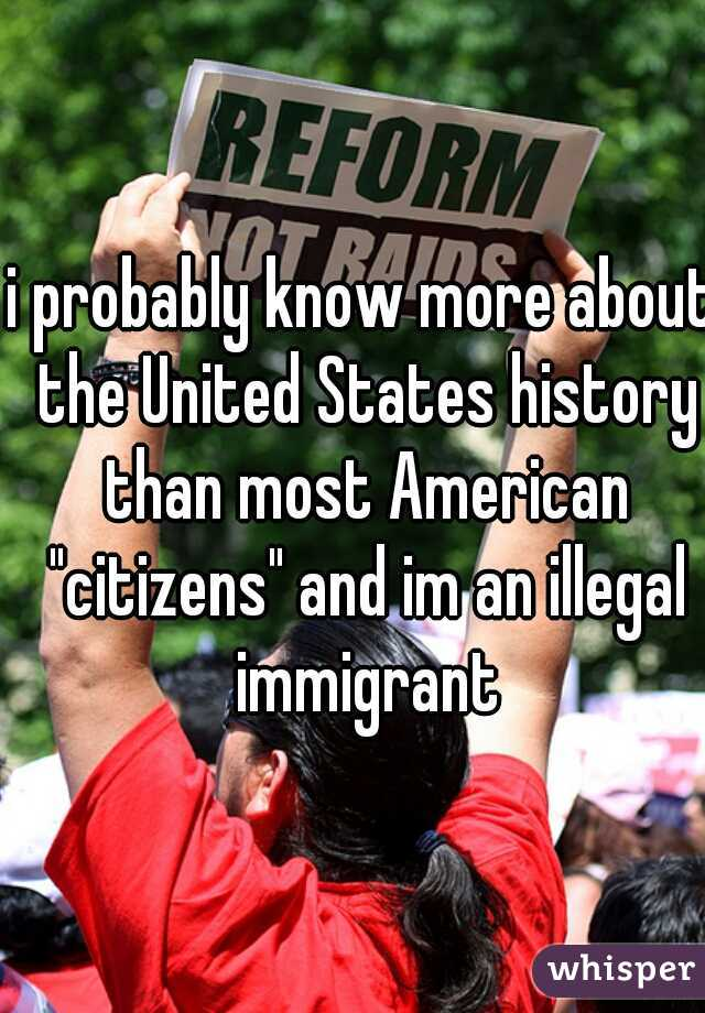 "i probably know more about the United States history than most American ""citizens"" and im an illegal immigrant"