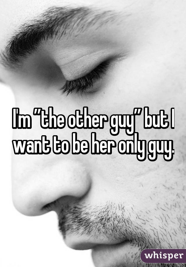 "I'm ""the other guy"" but I want to be her only guy."