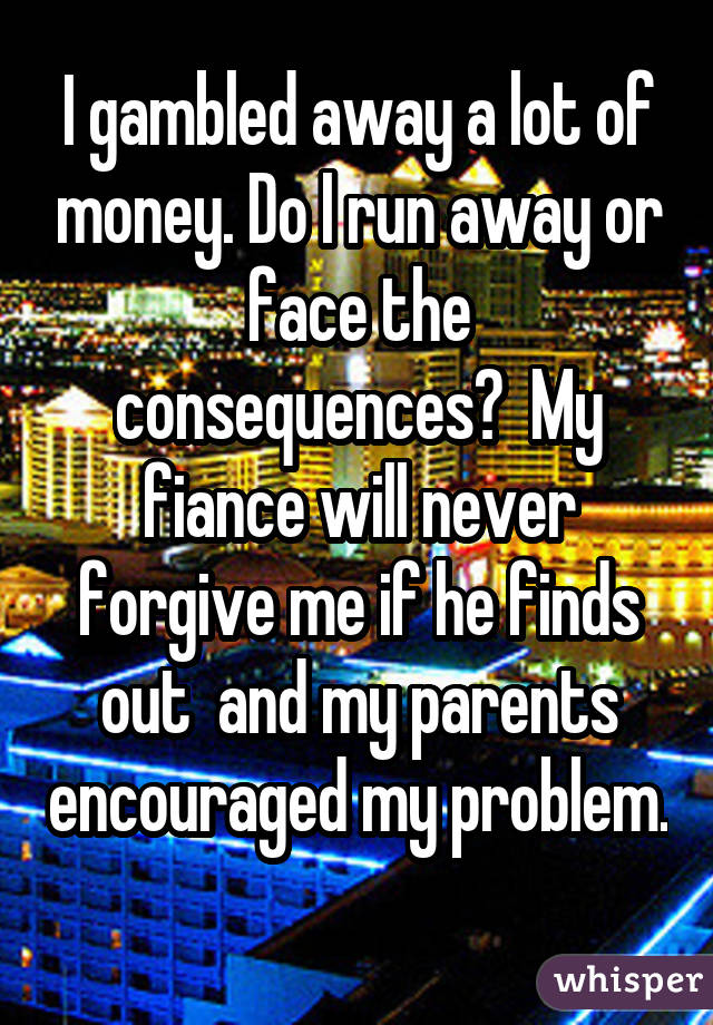 I gambled away a lot of money. Do I run away or face the consequences?  My fiance will never forgive me if he finds out  and my parents encouraged my problem.