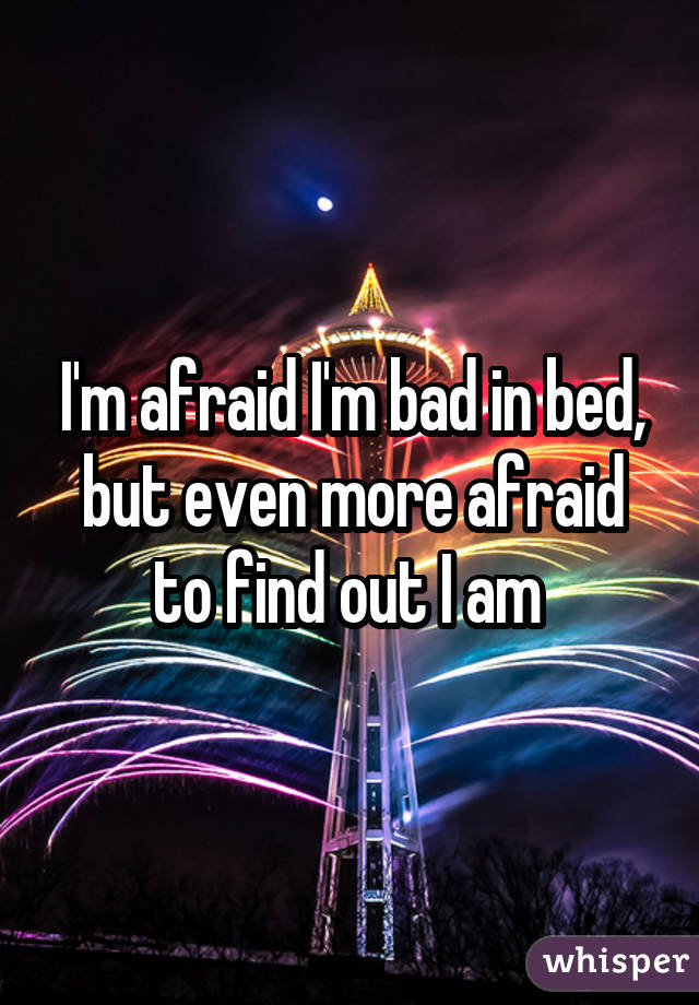 I'm afraid I'm bad in bed, but even more afraid to find out I am
