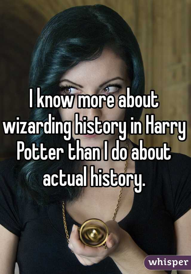 I know more about wizarding history in Harry Potter than I do about actual history.