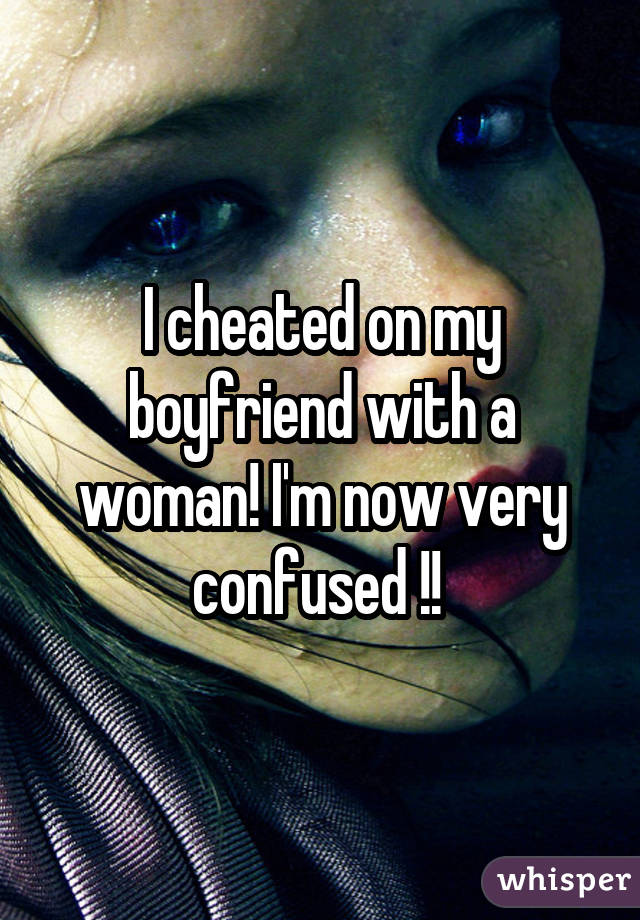 I cheated on my boyfriend with a woman! I'm now very confused !!