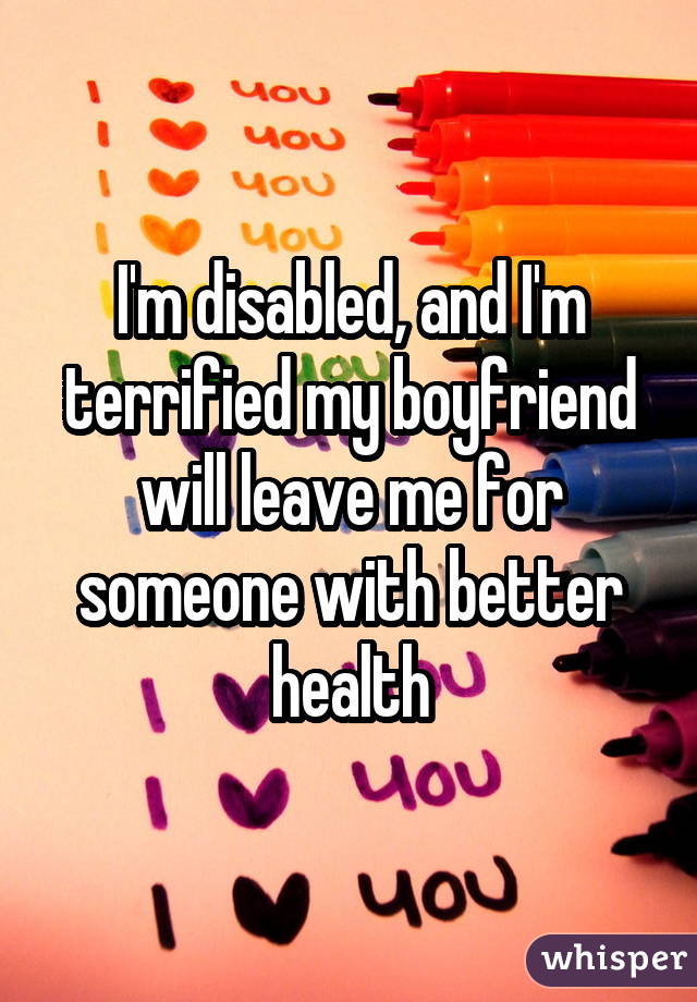 I'm disabled, and I'm terrified my boyfriend will leave me for someone with better health