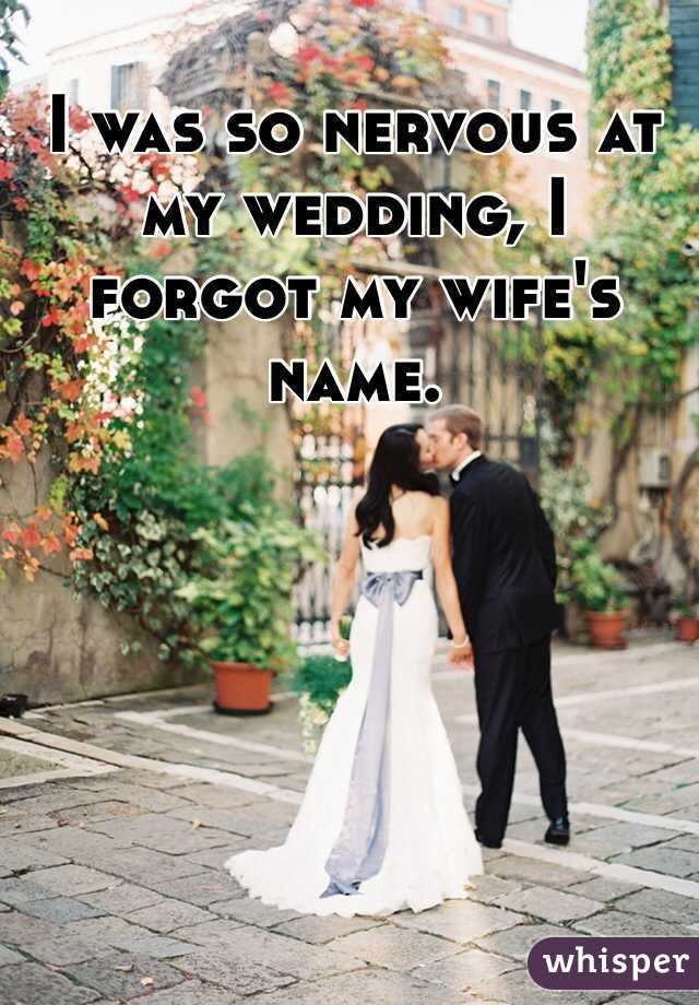 I was so nervous at my wedding, I forgot my wife's name.
