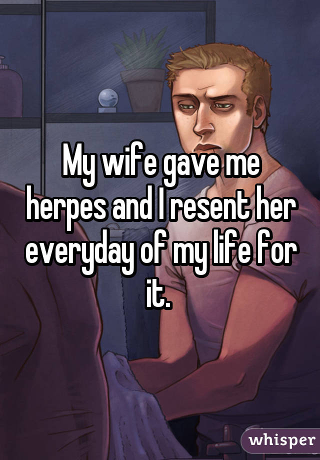 My wife gave me herpes and I resent her everyday of my life for it.