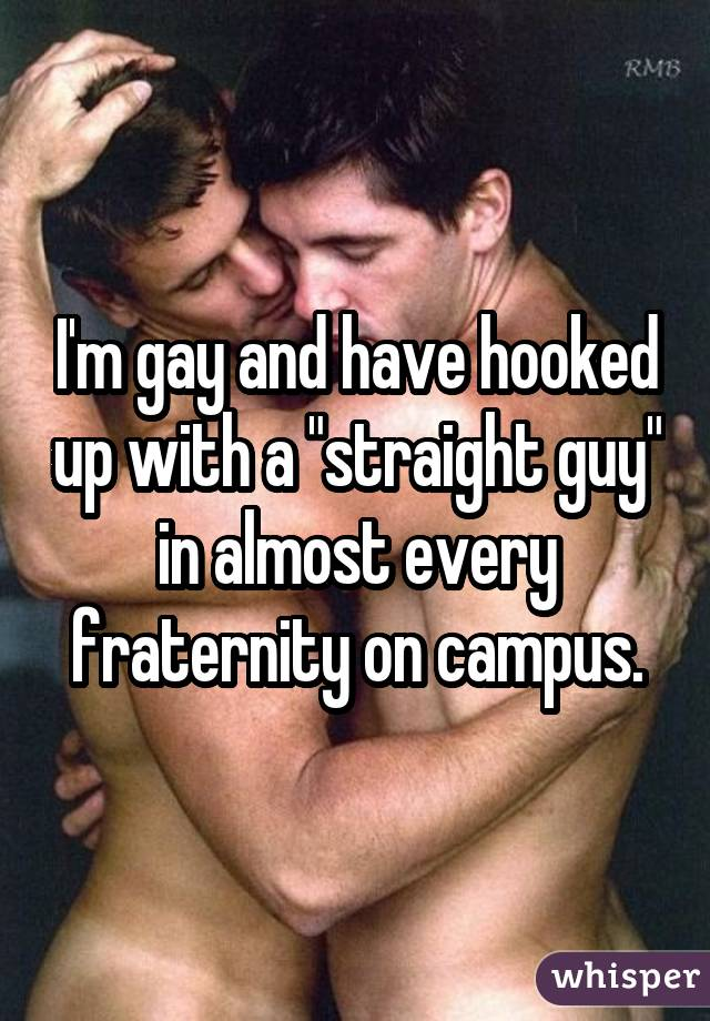 """I'm gay and have hooked up with a """"straight guy"""" in almost every fraternity on campus."""