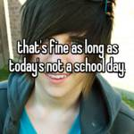 that's fine as long as today's not a school day.