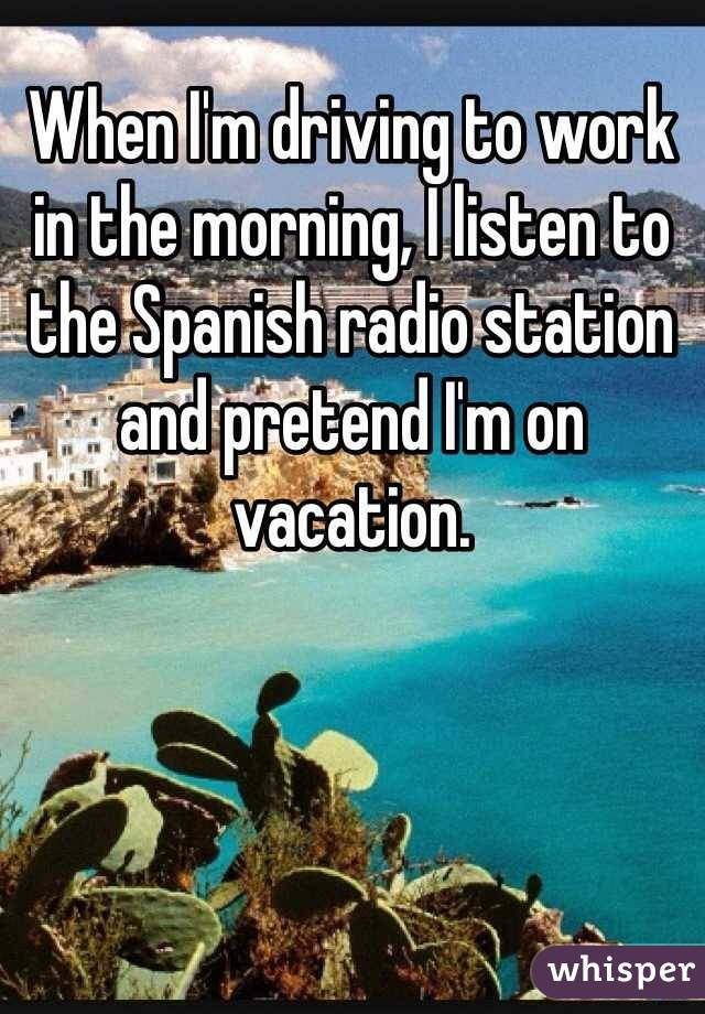When I'm driving to work in the morning, I listen to the Spanish radio station and pretend I'm on vacation.