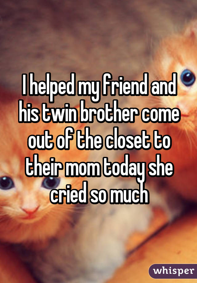 I helped my friend and his twin brother come out of the closet to their mom today she cried so much