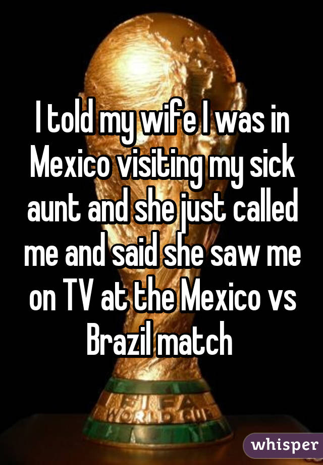 I told my wife I was in Mexico visiting my sick aunt and she just called me and said she saw me on TV at the Mexico vs Brazil match