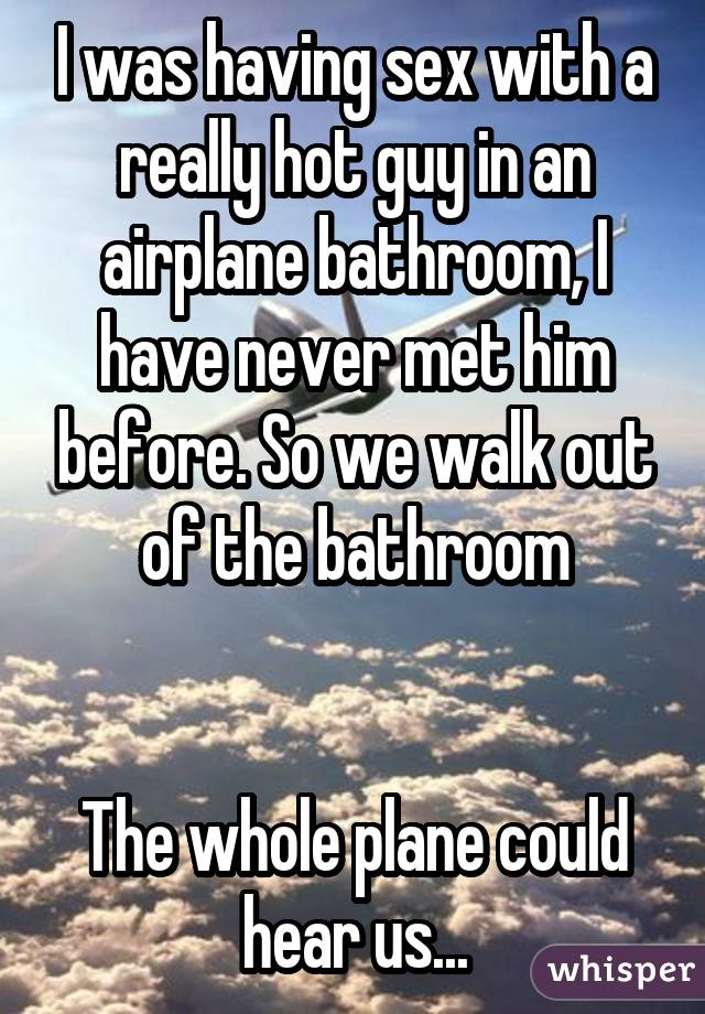 I was having sex with a really hot guy in an airplane bathroom, I have never met him before. So we walk out of the bathroom The whole plane could hear us...